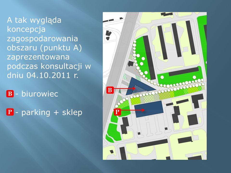A tak wygląda koncepcja zagospodarowania obszaru (punktu A) zaprezentowana podczas konsultacji w dniu 04.10.2011 r. - biurowiec - parking + sklep B P