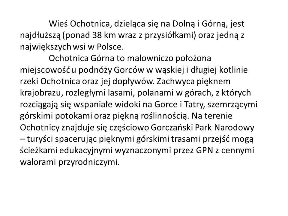 Wieś Ochotnica, dzieląca się na Dolną i Górną, jest najdłuższą (ponad 38 km wraz z przysiółkami) oraz jedną z największych wsi w Polsce. Ochotnica Gór