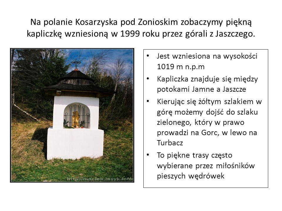 Na polanie Kosarzyska pod Zonioskim zobaczymy piękną kapliczkę wzniesioną w 1999 roku przez górali z Jaszczego. Jest wzniesiona na wysokości 1019 m n.