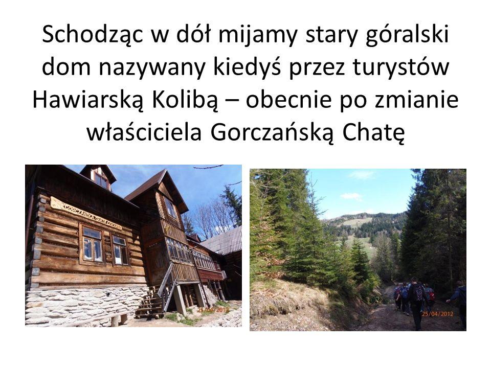 Schodząc w dół mijamy stary góralski dom nazywany kiedyś przez turystów Hawiarską Kolibą – obecnie po zmianie właściciela Gorczańską Chatę