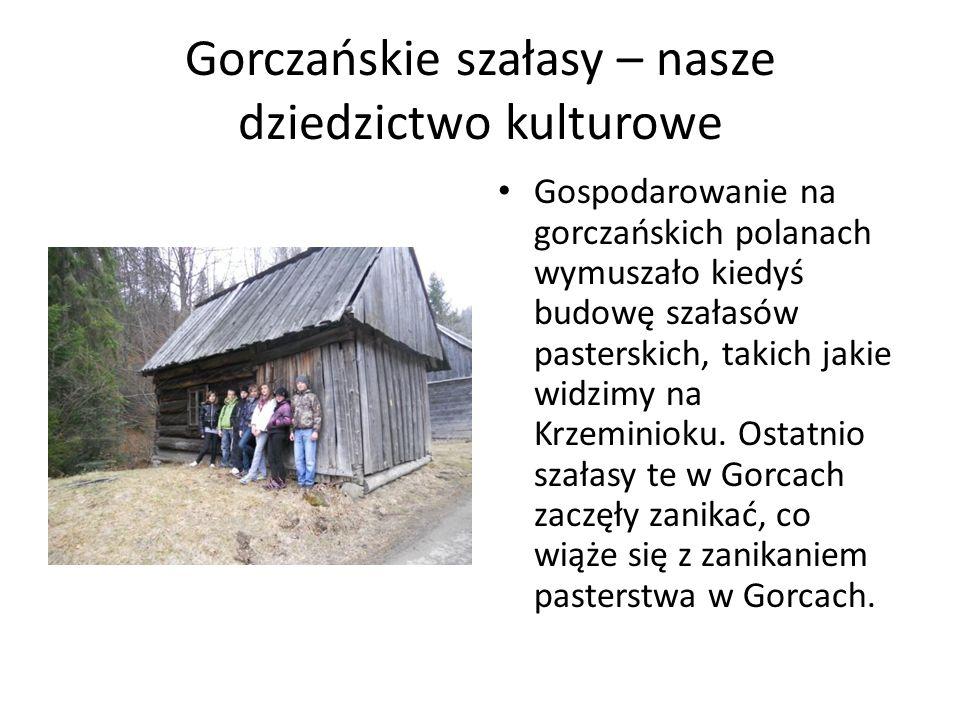 Gorczańskie szałasy – nasze dziedzictwo kulturowe Gospodarowanie na gorczańskich polanach wymuszało kiedyś budowę szałasów pasterskich, takich jakie w
