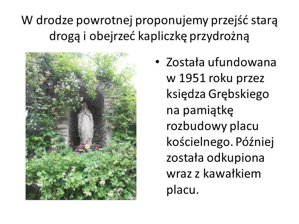 W drodze powrotnej proponujemy przejść starą drogą i obejrzeć kapliczkę przydrożną Została ufundowana w 1951 roku przez księdza Grębskiego na pamiątkę