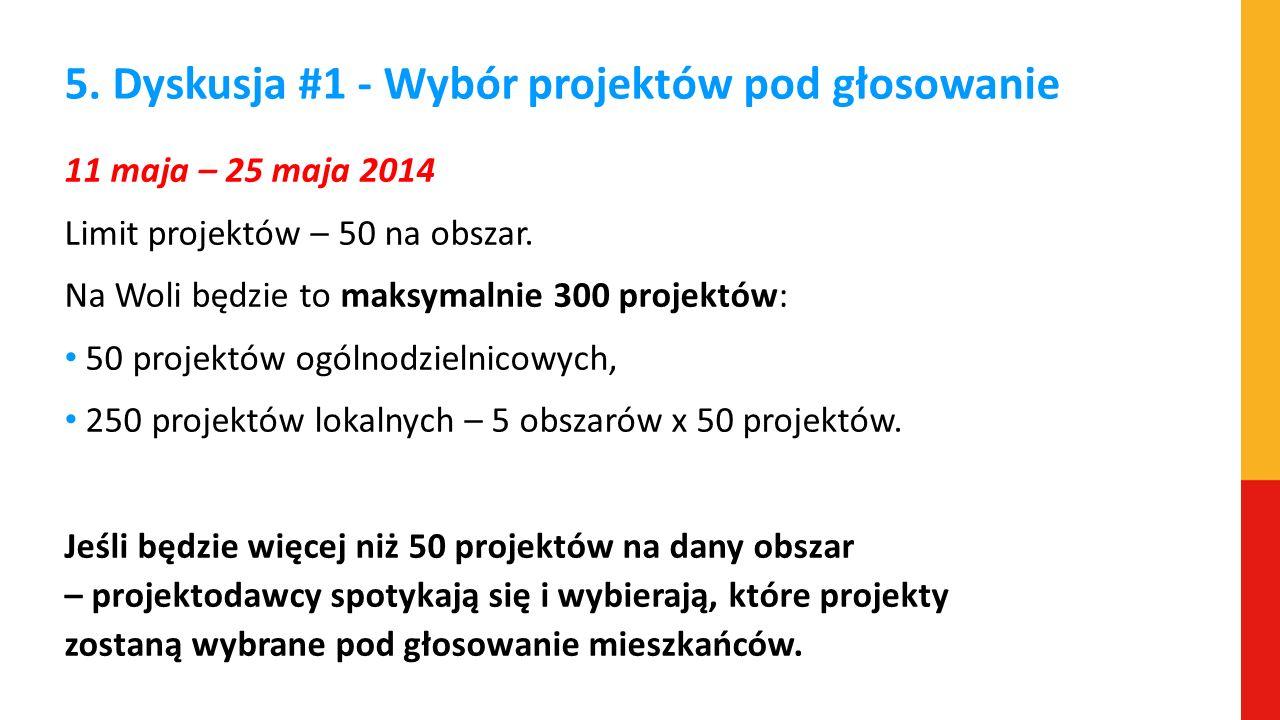 5. Dyskusja #1 - Wybór projektów pod głosowanie 11 maja – 25 maja 2014 Limit projektów – 50 na obszar. Na Woli będzie to maksymalnie 300 projektów: 50