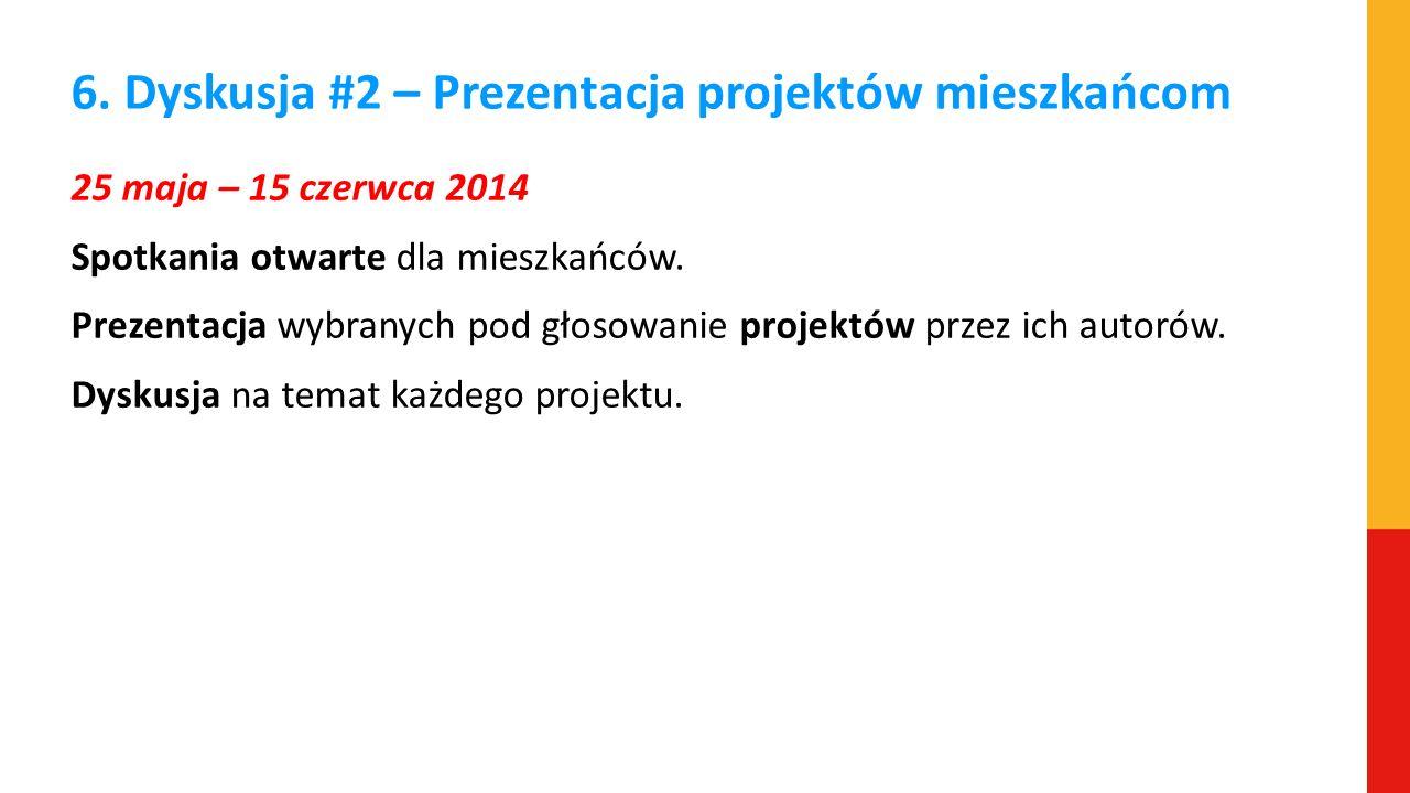 6. Dyskusja #2 – Prezentacja projektów mieszkańcom 25 maja – 15 czerwca 2014 Spotkania otwarte dla mieszkańców. Prezentacja wybranych pod głosowanie p