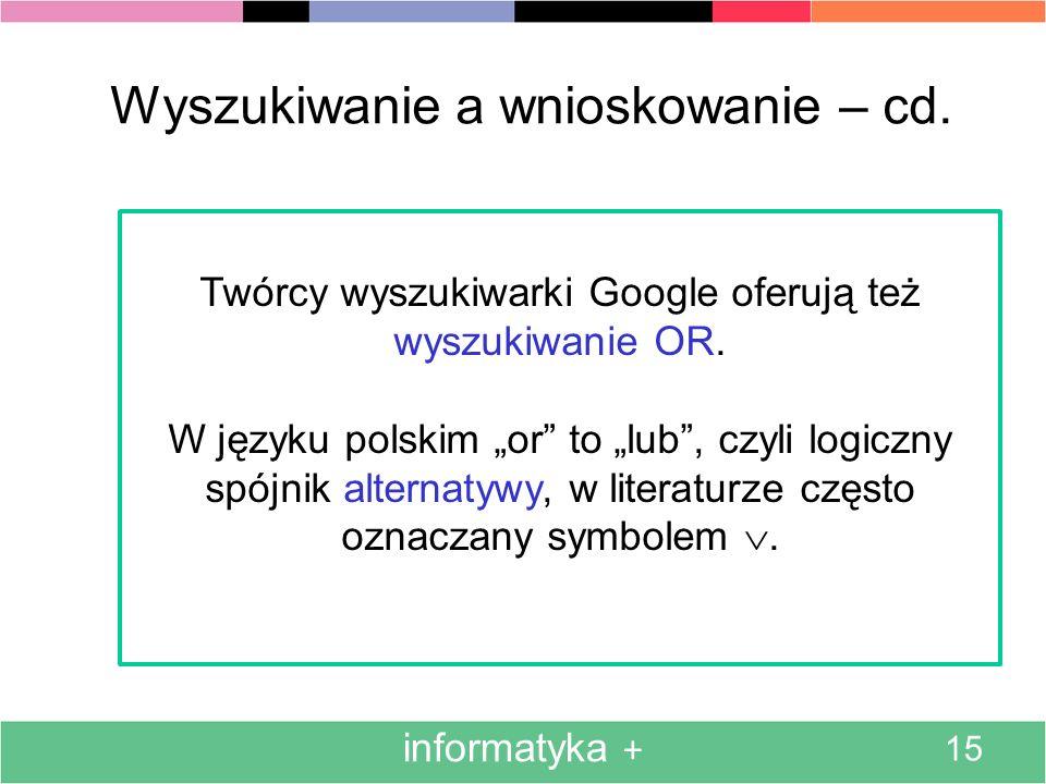 informatyka + 15 Wyszukiwanie a wnioskowanie – cd. Twórcy wyszukiwarki Google oferują też wyszukiwanie OR. W języku polskim or to lub, czyli logiczny