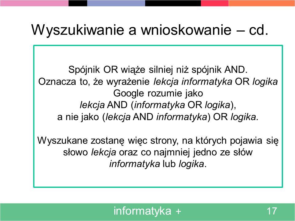informatyka + 17 Wyszukiwanie a wnioskowanie – cd. Spójnik OR wiąże silniej niż spójnik AND. Oznacza to, że wyrażenie lekcja informatyka OR logika Goo