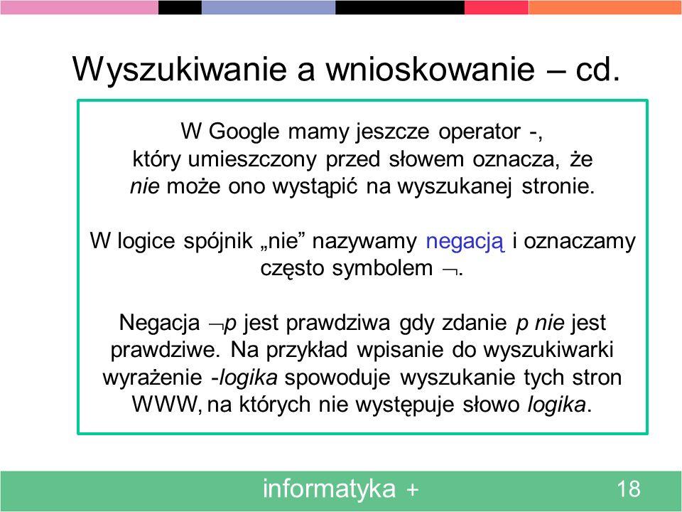 informatyka + 18 Wyszukiwanie a wnioskowanie – cd. W Google mamy jeszcze operator -, który umieszczony przed słowem oznacza, że nie może ono wystąpić