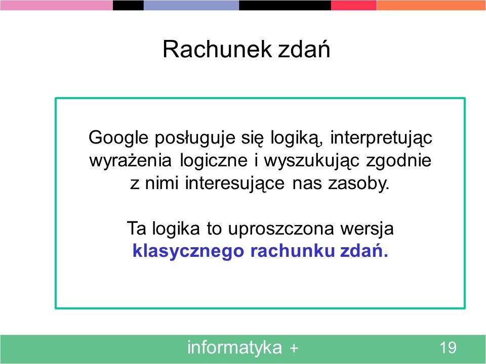 informatyka + 19 Rachunek zdań Google posługuje się logiką, interpretując wyrażenia logiczne i wyszukując zgodnie z nimi interesujące nas zasoby. Ta l