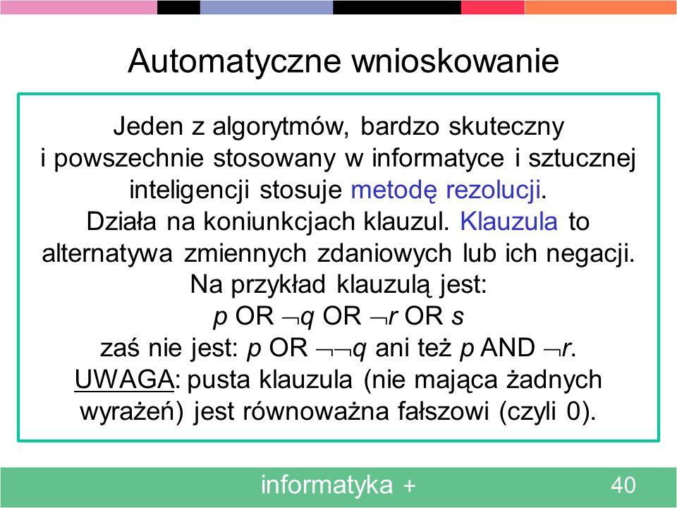 informatyka + 40 Automatyczne wnioskowanie Jeden z algorytmów, bardzo skuteczny i powszechnie stosowany w informatyce i sztucznej inteligencji stosuje