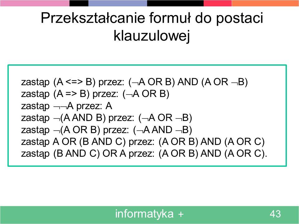 informatyka + 43 Przekształcanie formuł do postaci klauzulowej zastąp (A B) przez: ( A OR B) AND (A OR B) zastąp (A => B) przez: ( A OR B) zastąp A pr