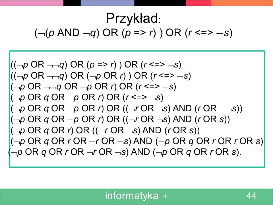 informatyka + 44 Przykład : ( (p AND q) OR (p => r) ) OR (r s) (( p OR q) OR (p => r) ) OR (r s) (( p OR q) OR ( p OR r) ) OR (r s) ( p OR q OR p OR r
