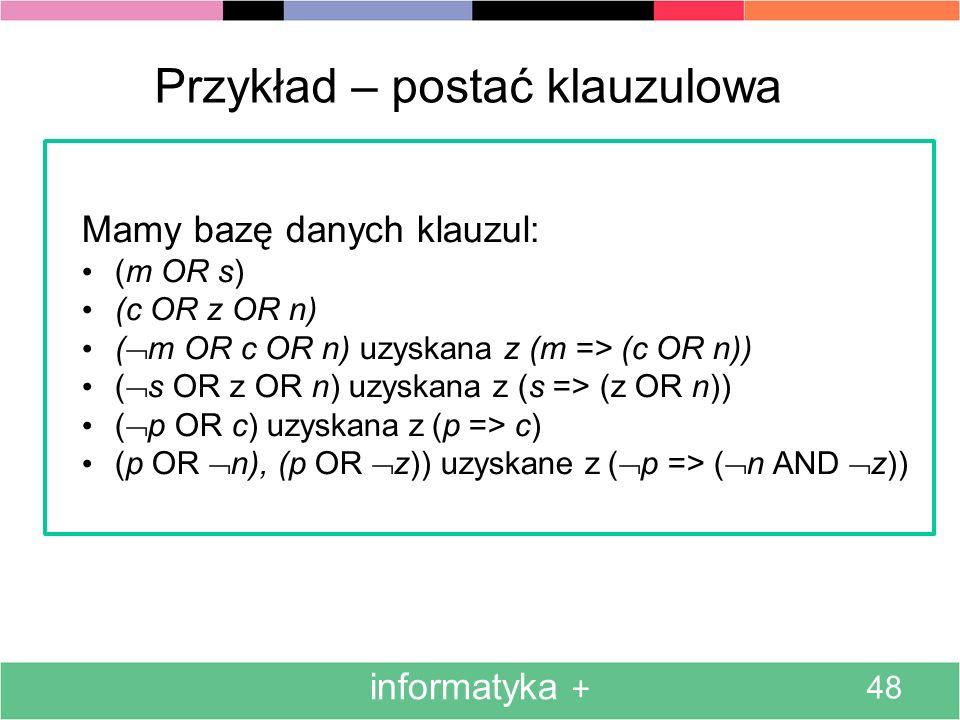 informatyka + 48 Przykład – postać klauzulowa Mamy bazę danych klauzul: (m OR s) (c OR z OR n) ( m OR c OR n) uzyskana z (m => (c OR n)) ( s OR z OR n