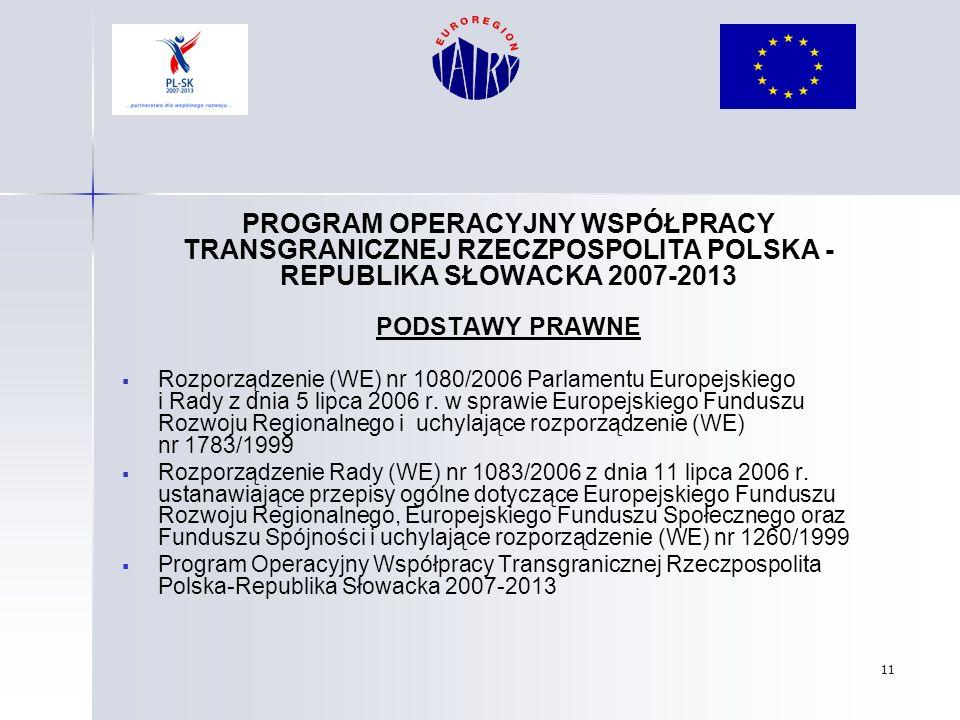 11 PROGRAM OPERACYJNY WSPÓŁPRACY TRANSGRANICZNEJ RZECZPOSPOLITA POLSKA - REPUBLIKA SŁOWACKA 2007-2013 PODSTAWY PRAWNE Rozporządzenie (WE) nr 1080/2006