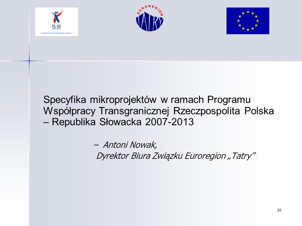 20 Specyfika mikroprojektów w ramach Programu Współpracy Transgranicznej Rzeczpospolita Polska – Republika Słowacka 2007-2013 – Antoni Nowak, Dyrektor