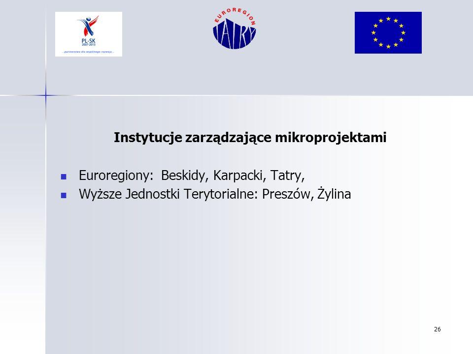 26 Instytucje zarządzające mikroprojektami Euroregiony: Beskidy, Karpacki, Tatry, Wyższe Jednostki Terytorialne: Preszów, Żylina
