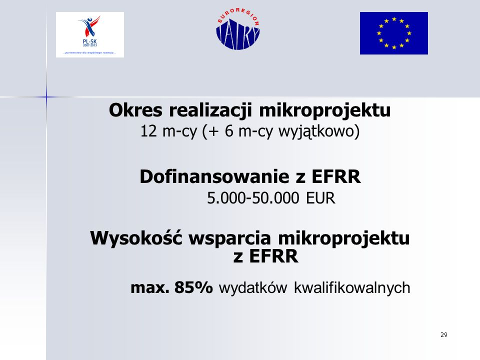 29 Okres realizacji mikroprojektu 12 m-cy (+ 6 m-cy wyjątkowo) Dofinansowanie z EFRR 5.000-50.000 EUR Wysokość wsparcia mikroprojektu z EFRR max. 85%