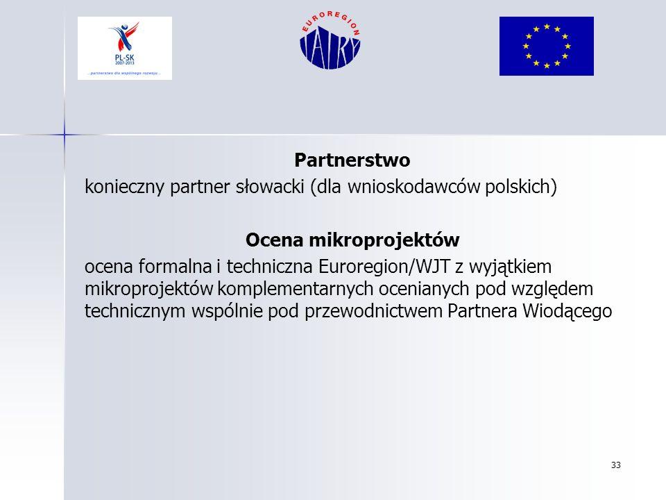 33 Partnerstwo konieczny partner słowacki (dla wnioskodawców polskich) Ocena mikroprojektów ocena formalna i techniczna Euroregion/WJT z wyjątkiem mik