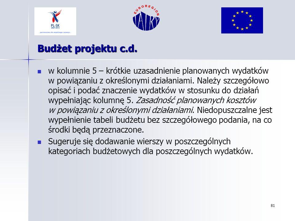 81 Budżet projektu c.d. w kolumnie 5 – krótkie uzasadnienie planowanych wydatków w powiązaniu z określonymi działaniami. Należy szczegółowo opisać i p