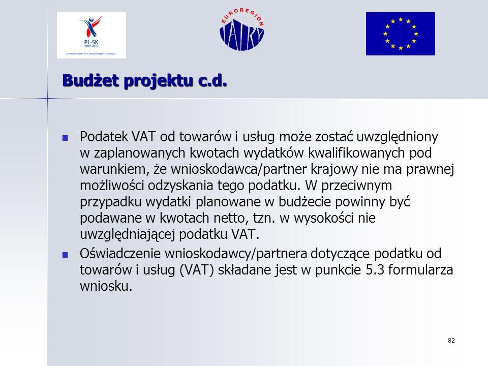 82 Budżet projektu c.d. Podatek VAT od towarów i usług może zostać uwzględniony w zaplanowanych kwotach wydatków kwalifikowanych pod warunkiem, że wni