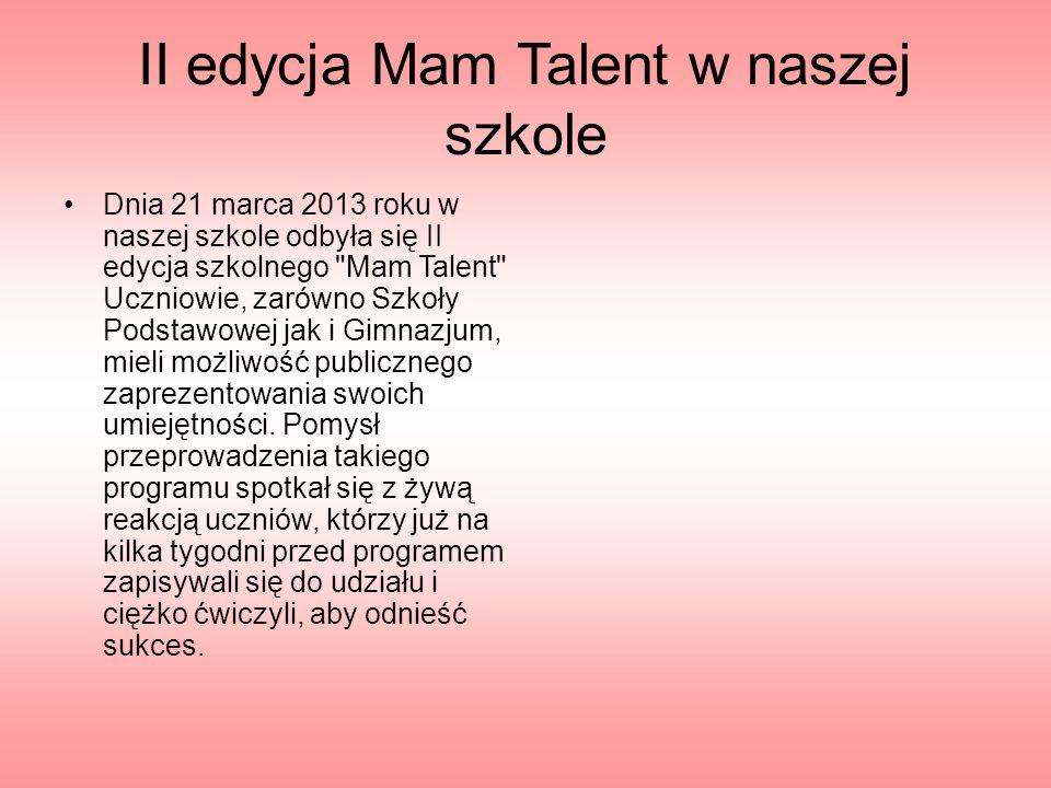 II edycja Mam Talent w naszej szkole Dnia 21 marca 2013 roku w naszej szkole odbyła się II edycja szkolnego Mam Talent Uczniowie, zarówno Szkoły Podstawowej jak i Gimnazjum, mieli możliwość publicznego zaprezentowania swoich umiejętności.