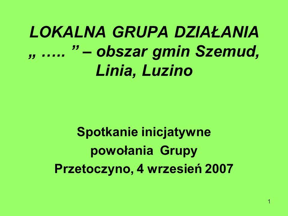 1 LOKALNA GRUPA DZIAŁANIA ….. – obszar gmin Szemud, Linia, Luzino Spotkanie inicjatywne powołania Grupy Przetoczyno, 4 wrzesień 2007