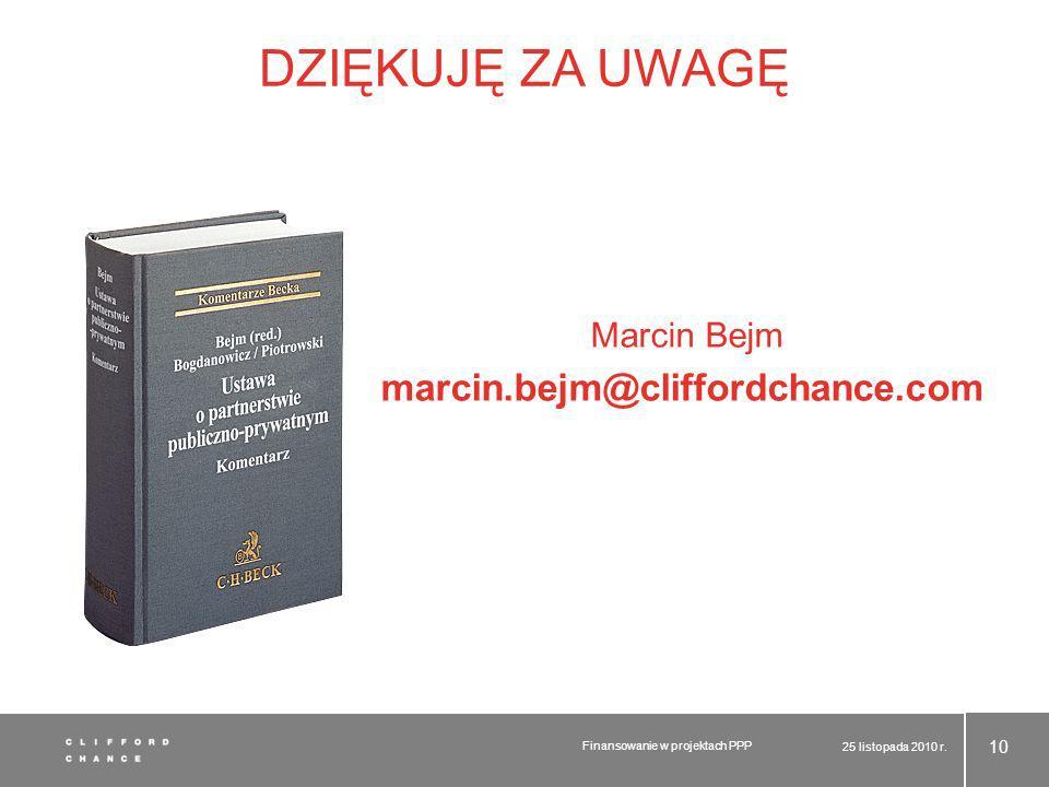 DZIĘKUJĘ ZA UWAGĘ Marcin Bejm marcin.bejm@cliffordchance.com 25 listopada 2010 r. Finansowanie w projektach PPP 10