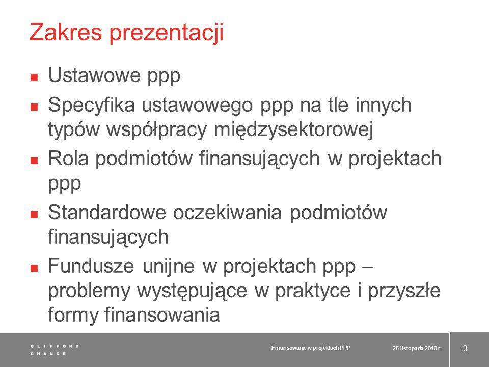 Zakres prezentacji Ustawowe ppp Specyfika ustawowego ppp na tle innych typów współpracy międzysektorowej Rola podmiotów finansujących w projektach ppp Standardowe oczekiwania podmiotów finansujących Fundusze unijne w projektach ppp – problemy występujące w praktyce i przyszłe formy finansowania 25 listopada 2010 r.