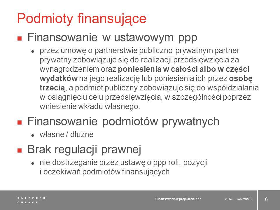 Podmioty finansujące Kluczowa rola w projektach trzeci partner wyznaczający parametry projektów strażnik jakości współdecydujący o losach projektów Czynnik krytyczny zrozumienie przez podmioty publiczne standardów oraz oczekiwań podmiotów finansujących Perspektywa podmiotów finansujących standardy dokumentacyjne i standardowe rozwiązania precedensy rynkowe w strukturyzowaniu finansowania zabezpieczenia niechęć do ryzyka – opinie prawne 25 listopada 2010 r.