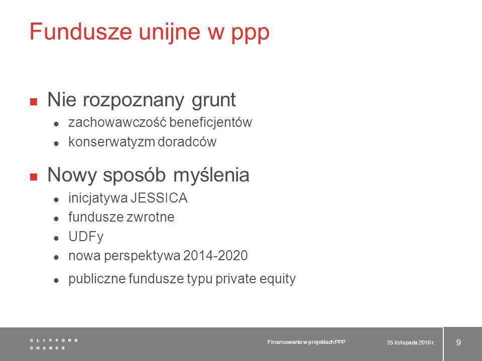 Fundusze unijne w ppp Nie rozpoznany grunt zachowawczość beneficjentów konserwatyzm doradców Nowy sposób myślenia inicjatywa JESSICA fundusze zwrotne UDFy nowa perspektywa 2014-2020 publiczne fundusze typu private equity 25 listopada 2010 r.