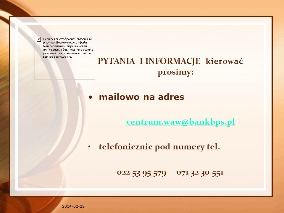 2014-02-22 PYTANIA I INFORMACJE kierować prosimy: mailowo na adres centrum.waw@bankbps.pl telefonicznie pod numery tel. 022 53 95 579 071 32 30 551