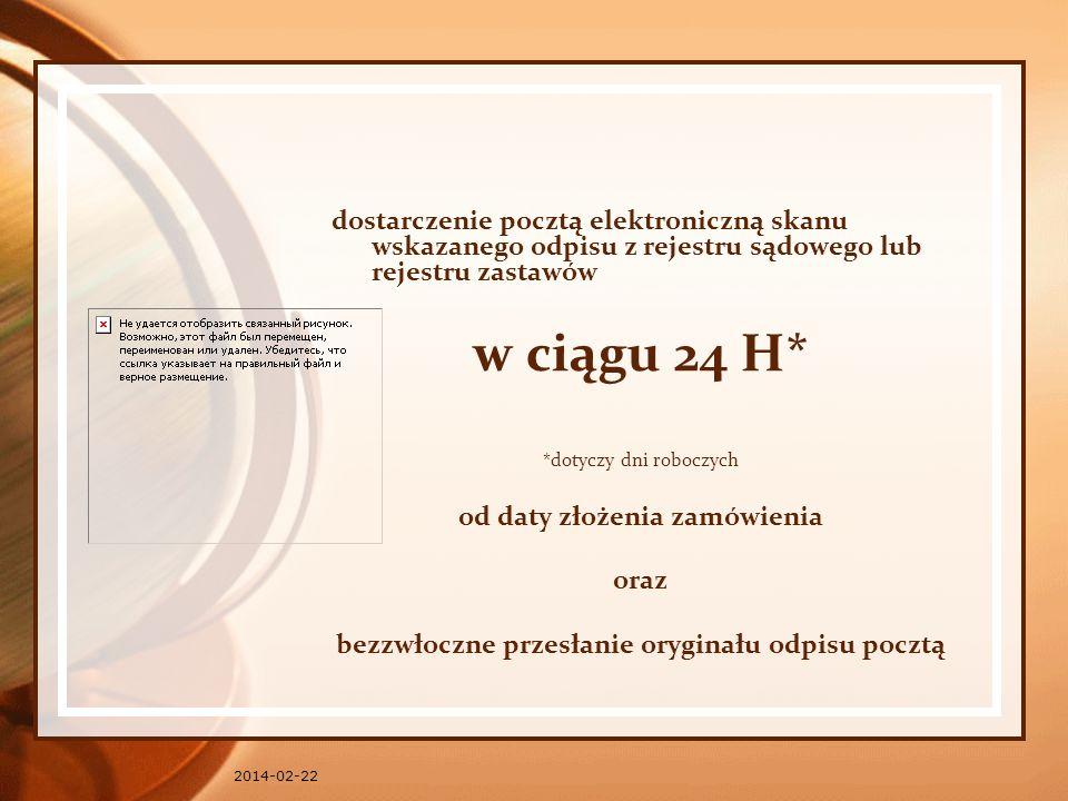 2014-02-22 dostarczenie pocztą elektroniczną skanu wskazanego odpisu z rejestru sądowego lub rejestru zastawów w ciągu 24 H* *dotyczy dni roboczych od daty złożenia zamówienia oraz bezzwłoczne przesłanie oryginału odpisu pocztą