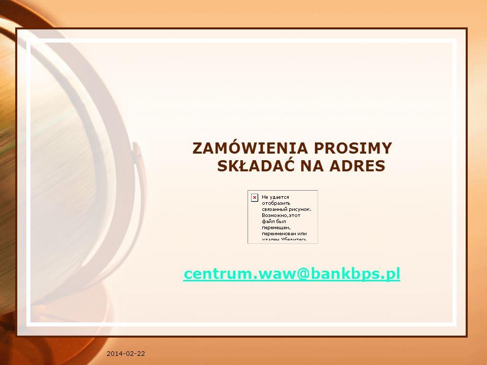 2014-02-22 ZAMÓWIENIA PROSIMY SKŁADAĆ NA ADRES centrum.waw@bankbps.pl