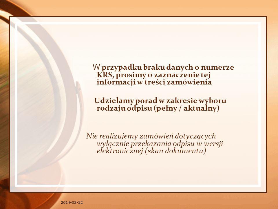 2014-02-22 W przypadku braku danych o numerze KRS, prosimy o zaznaczenie tej informacji w treści zamówienia Udzielamy porad w zakresie wyboru rodzaju odpisu (pełny / aktualny) Nie realizujemy zamówień dotyczących wyłącznie przekazania odpisu w wersji elektronicznej (skan dokumentu)