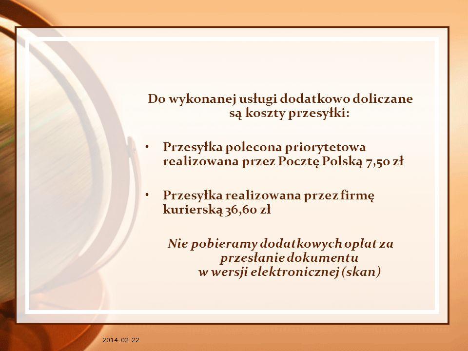 2014-02-22 Do wykonanej usługi dodatkowo doliczane są koszty przesyłki: Przesyłka polecona priorytetowa realizowana przez Pocztę Polską 7,50 zł Przesyłka realizowana przez firmę kurierską 36,60 zł Nie pobieramy dodatkowych opłat za przesłanie dokumentu w wersji elektronicznej (skan)