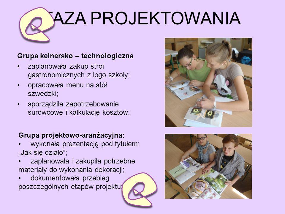 FAZA PROJEKTOWANIA Grupa kelnersko – technologiczna zaplanowała zakup stroi gastronomicznych z logo szkoły; opracowała menu na stół szwedzki; sporządziła zapotrzebowanie surowcowe i kalkulację kosztów; Grupa projektowo-aranżacyjna: wykonała prezentację pod tytułem: Jak się działo; zaplanowała i zakupiła potrzebne materiały do wykonania dekoracji; dokumentowała przebieg poszczególnych etapów projektu;