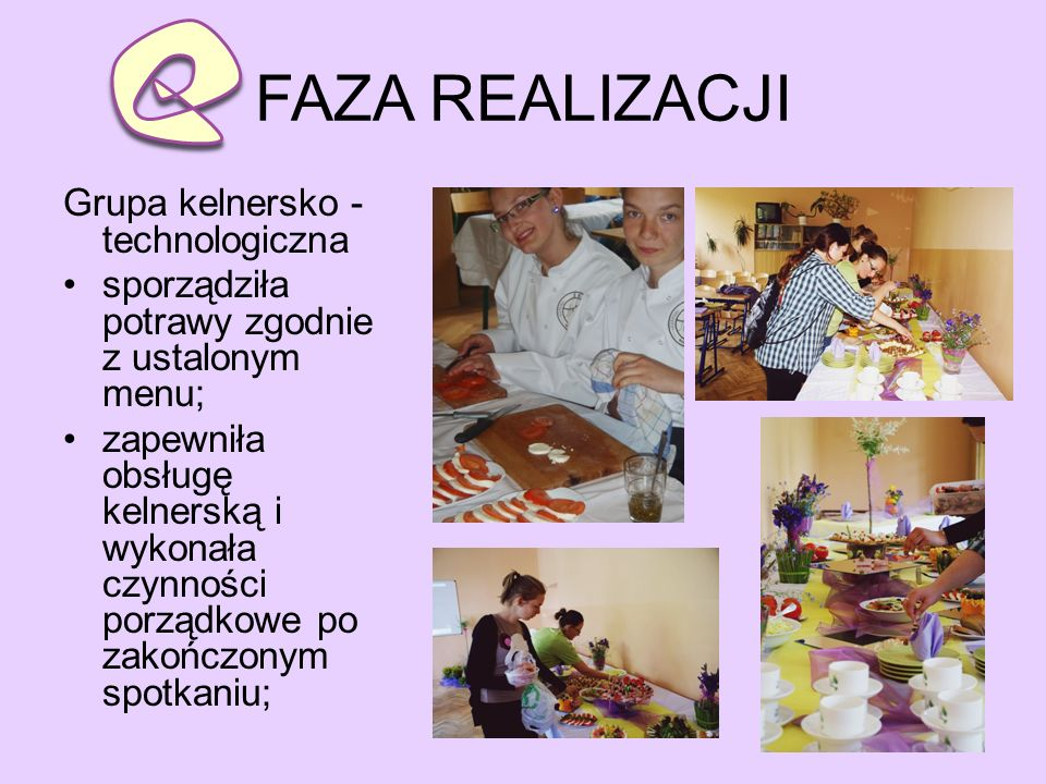 FAZA REALIZACJI Grupa kelnersko - technologiczna sporządziła potrawy zgodnie z ustalonym menu; zapewniła obsługę kelnerską i wykonała czynności porządkowe po zakończonym spotkaniu;