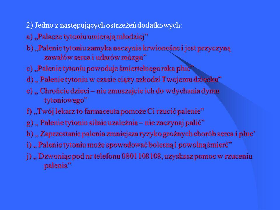2) Jedno z następujących ostrzeżeń dodatkowych: a) Palacze tytoniu umierają młodziej b) Palenie tytoniu zamyka naczynia krwionośne i jest przyczyną zawałów serca i udarów mózgu c) Palenie tytoniu powoduje śmiertelnego raka płuc d) Palenie tytoniu w czasie ciąży szkodzi Twojemu dziecku e) Chrońcie dzieci – nie zmuszajcie ich do wdychania dymu tytoniowego f) Twój lekarz to farmaceuta pomoże Ci rzucić palenie g) Palenie tytoniu silnie uzależnia – nie zaczynaj palić h) Zaprzestanie palenia zmniejsza ryzyko groźnych chorób serca i płuc i) Palenie tytoniu może spowodować bolesną i powolną śmierć j) Dzwoniąc pod nr telefonu 0801108108, uzyskasz pomoc w rzuceniu palenia