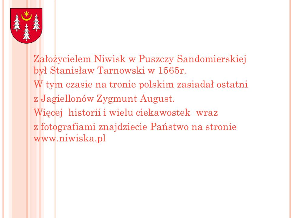Założycielem Niwisk w Puszczy Sandomierskiej był Stanisław Tarnowski w 1565r. W tym czasie na tronie polskim zasiadał ostatni z Jagiellonów Zygmunt Au