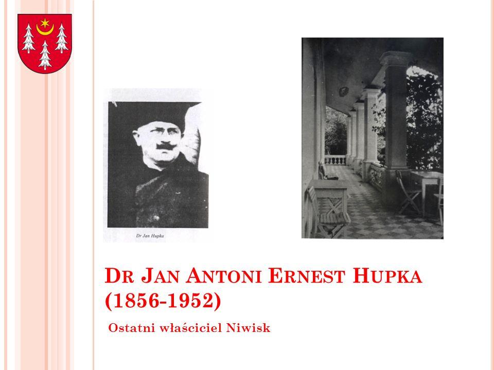 D R J AN A NTONI E RNEST H UPKA (1856-1952) Ostatni właściciel Niwisk