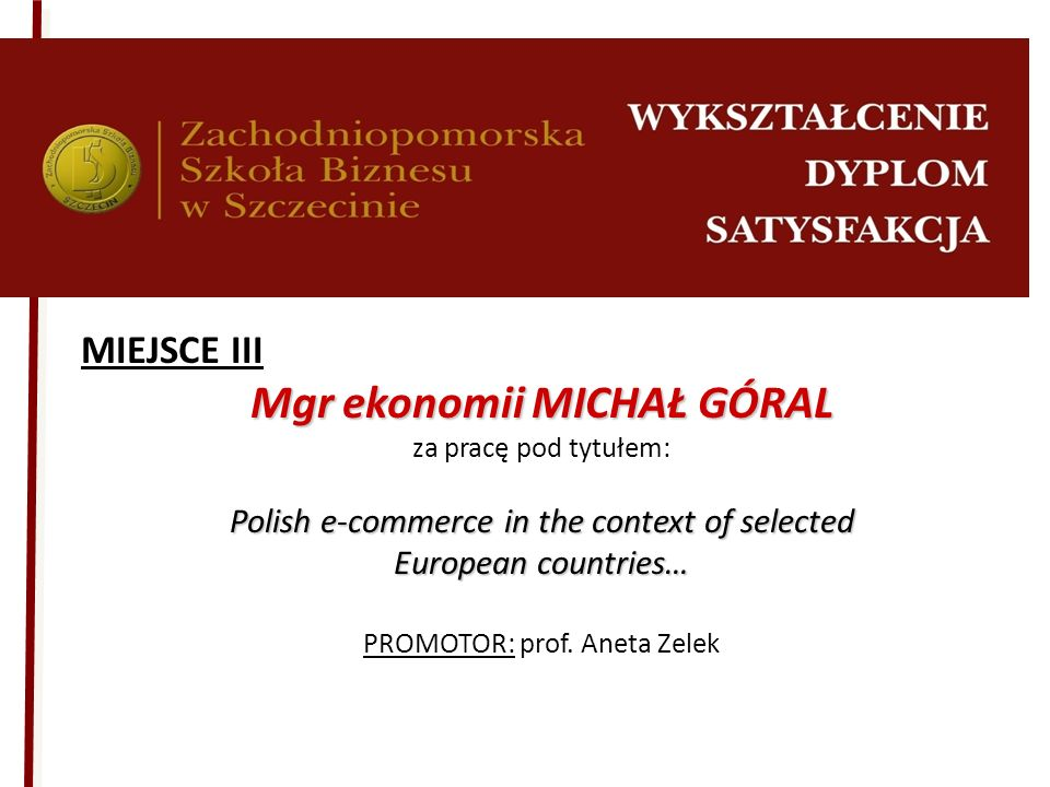 MIEJSCE III Mgr ekonomii MICHAŁ GÓRAL za pracę pod tytułem: Polish e-commerce in the context of selected European countries… PROMOTOR: prof. Aneta Zel