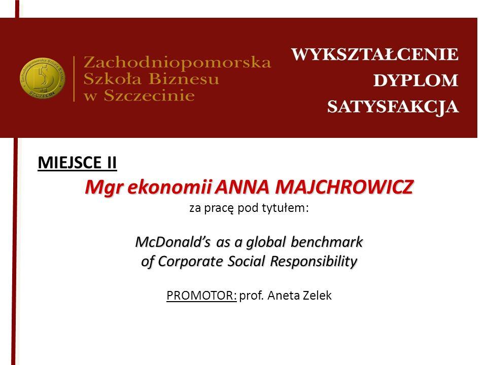 MIEJSCE II Mgr ekonomii ANNA MAJCHROWICZ za pracę pod tytułem: McDonalds as a global benchmark of Corporate Social Responsibility PROMOTOR: prof. Anet
