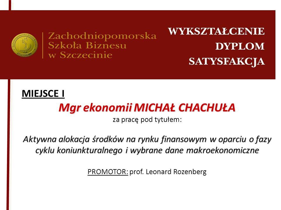 MIEJSCE I Mgr ekonomii MICHAŁ CHACHUŁA za pracę pod tytułem: Aktywna alokacja środków na rynku finansowym w oparciu o fazy cyklu koniunkturalnego i wy
