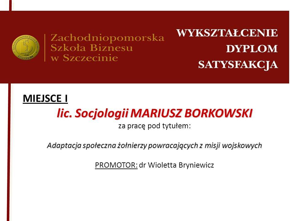 MIEJSCE I lic. Socjologii MARIUSZ BORKOWSKI za pracę pod tytułem: Adaptacja społeczna żołnierzy powracających z misji wojskowych PROMOTOR: dr Wioletta
