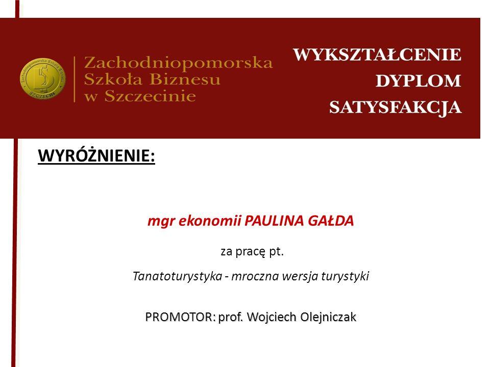 WYRÓŻNIENIE: mgr ekonomii PAULINA GAŁDA za pracę pt. Tanatoturystyka - mroczna wersja turystyki PROMOTOR: prof. Wojciech Olejniczak