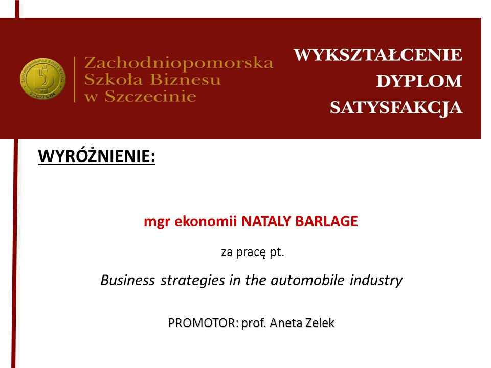 WYRÓŻNIENIE: mgr ekonomii NATALY BARLAGE za pracę pt. Business strategies in the automobile industry PROMOTOR: prof. Aneta Zelek