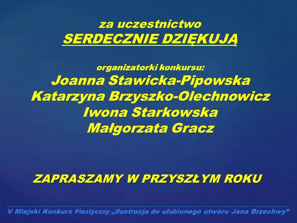 ZAPRASZAMY W PRZYSZŁYM ROKU za uczestnictwo SERDECZNIE DZIĘKUJĄ organizatorki konkursu: Joanna Stawicka-Pipowska Katarzyna Brzyszko-Olechnowicz Iwona