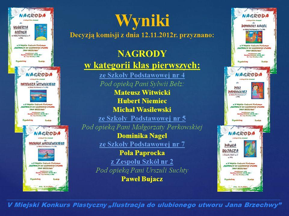 Wyniki Decyzją komisji z dnia 12.11.2012r. przyznano: NAGRODY w kategorii klas pierwszych: ze Szkoły Podstawowej nr 4 Pod opieką Pani Sylwii Bełz: Mat