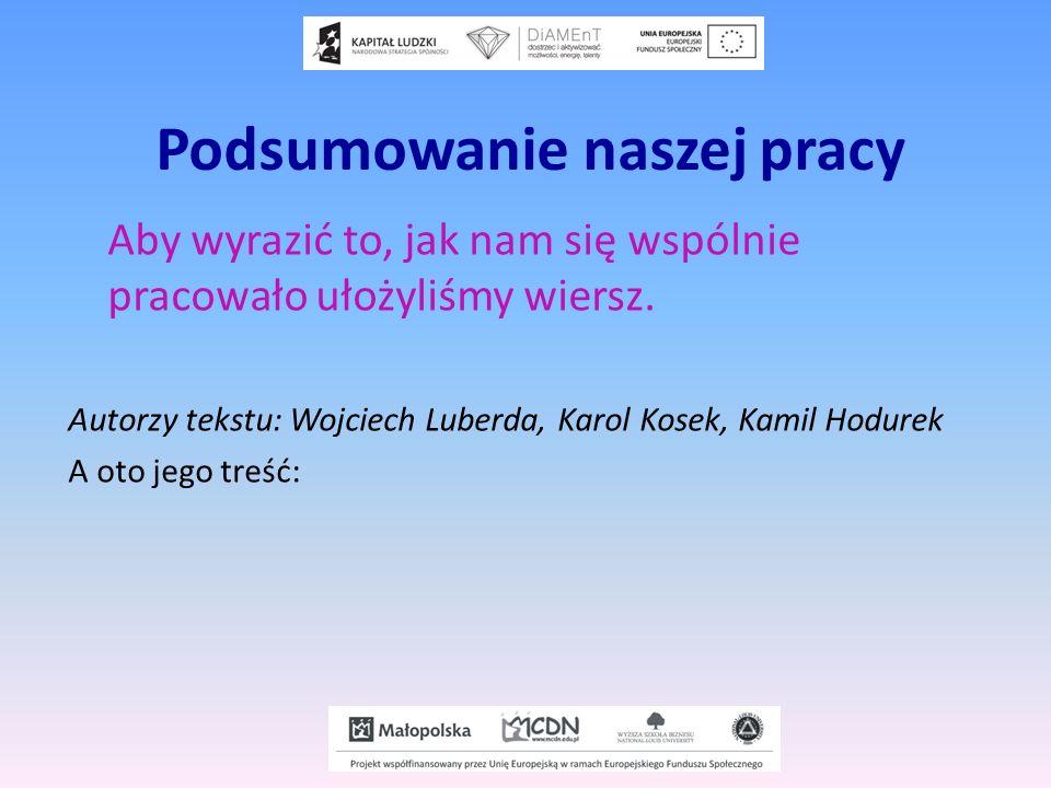 Podsumowanie naszej pracy Aby wyrazić to, jak nam się wspólnie pracowało ułożyliśmy wiersz. Autorzy tekstu: Wojciech Luberda, Karol Kosek, Kamil Hodur