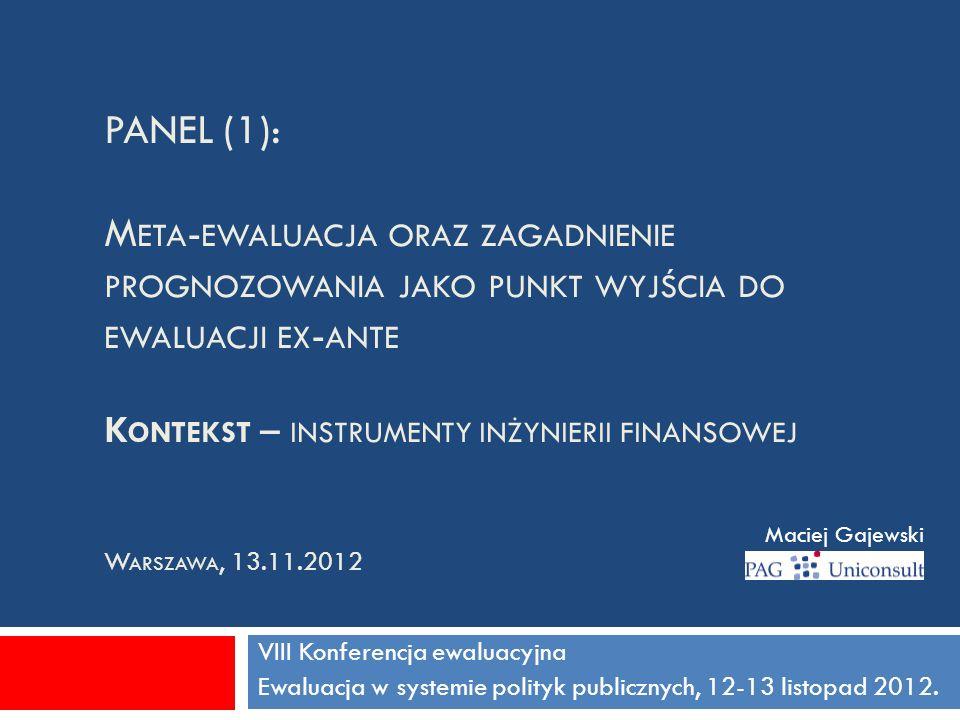 PANEL (1): M ETA - EWALUACJA ORAZ ZAGADNIENIE PROGNOZOWANIA JAKO PUNKT WYJŚCIA DO EWALUACJI EX - ANTE K ONTEKST – INSTRUMENTY INŻYNIERII FINANSOWEJ W ARSZAWA, 13.11.2012 VIII Konferencja ewaluacyjna Ewaluacja w systemie polityk publicznych, 12-13 listopad 2012.