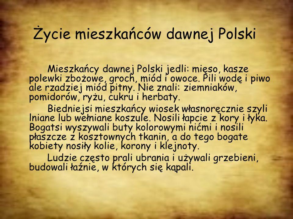 Życie mieszkańców dawnej Polski Mieszkańcy dawnej Polski jedli: mięso, kasze polewki zbożowe, groch, miód i owoce. Pili wodę i piwo ale rzadziej miód